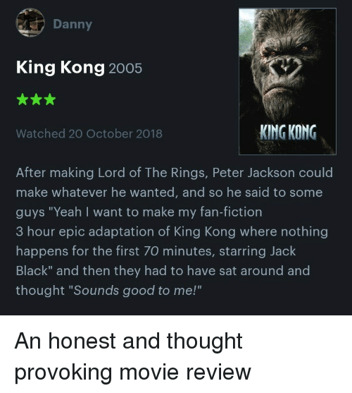 "Yeah, Black, and Good: Danny  King Kong 2005  Watched 20 October 2018  KING KONG  After making Lord of The Rings, Peter Jackson could  make whatever he wanted, and so he said to some  guys ""Yeah I want to make my fan-fiction  3 hour epic adaptation of King Kong where nothing  happens for the first 70 minutes, starring Jack  Black"" and then they had to have sat around and  thought ""Sounds good to me!"" An honest and thought provoking movie review"