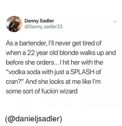 "Soda, Vodka, and Dank Memes: Danny Sadler  @Danny_sadler23  As a bartender, I'll never get tired of  when a 22 year old blonde walks up and  before she orders...I hit her with thee  ""vodka soda with just a SPLASH of  cran?"" And she looks at me like I'm  some sort of fuckin wizard (@danieljsadler)"