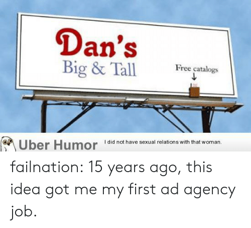 dans: Dan's  Big & Tall  Free catalogs  I did not have sexual relations with that woman.  Uber Humor failnation:  15 years ago, this idea got me my first ad agency job.
