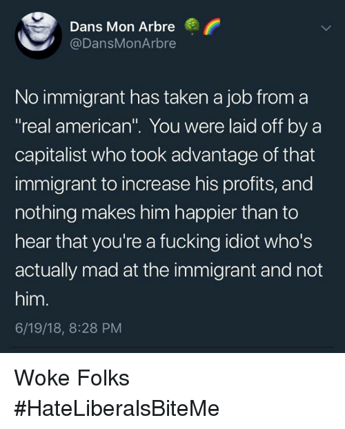 """Fucking, Taken, and American: Dans Mon Arbre  @DansMonArbre  No immigrant has taken a job from a  real american"""". You were laid off by a  capitalist who took advantage of that  immigrant to increase his profits, and  nothing makes him happier than to  hear that you're a fucking idiot who's  actually mad at the immigrant and not  him.  6/19/18, 8:28 PM Woke Folks  #HateLiberalsBiteMe"""