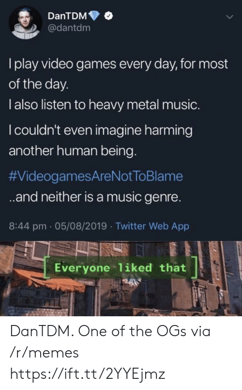 Memes, Music, and Twitter: DanTDM  @dantdm  I play video games every day, for most  of the day.  l also listen to heavy metal music.  I couldn't even imagine harming  another human being.  #VideogamesAreNot ToBlame  .and neither isa music genre.  8:44 pm 05/08/2019 Twitter Web App  Everyone liked that DanTDM. One of the OGs via /r/memes https://ift.tt/2YYEjmz
