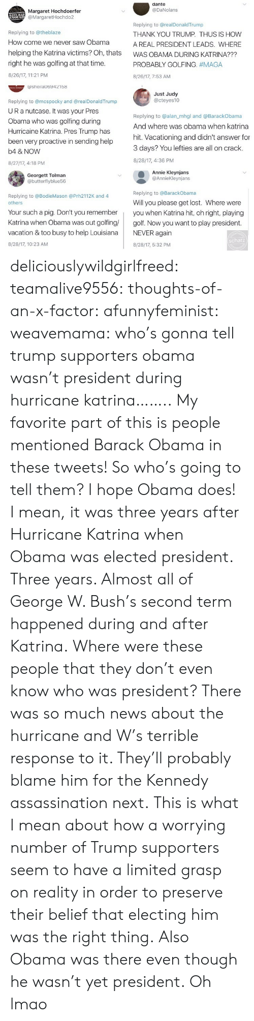Assassination, George W. Bush, and Lmao: dante  @DaNolans  Margaret Hochdoerfer  @MargaretHochdo2  Replying to @theblaze  How come we never saw Obama  helping the Katrina victims? Oh, thats  right he was golfing at that time  8/26/17, 11:21 PM  Replying to @realDonaldTrump  THANK YOU TRUMP. THUS IS HOW  A REAL PRESIDENT LEADS. WHERE  WAS OBAMA DURING KATRINA???  PROBABLY GOLFING. #MAGA  8/26/17, 7:53 AM  ashelaUb9421b8  Just Judy  @cteyes10  Replying to @mcspocky and @realDonaldTrump  UR a nutcase. It Was your Pres  Obama who was golfing during  Hurricaine Katrina. Pres Trump has  been very proactive in sending help  b4 & NOVW  8/27/17, 4:18 PM  Replying to @alan_mhgl and @BarackObama  And where was obama when katrina  hit. Vacationing and didn't answer for  3 days? You lefties are all on crack.  8/28/17, 4:36 PM  Georgett Tolman  @butterflyblue56  Annie Kleynjans  @AnnieKleynjans  Replying to @BarackObama  Replying to @BodieMason @Prh2112K and 4  Will you please get lost. Where were  others  Your such a pig. Don't you rememberyou when Katrina hit, oh right, playing  Katrina when Obama was out golfing golf. Now you want to play president  vacation & too busy to help LouisianaNEVER again  8/28/17, 10:23 AM  schatz  8/28/17, 5:32 PM deliciouslywildgirlfreed:  teamalive9556:   thoughts-of-an-x-factor:   afunnyfeminist:  weavemama: who's gonna tell trump supporters obama wasn't president during hurricane katrina…….. My favorite part of this is people mentioned Barack Obama in these tweets! So who's going to tell them? I hope Obama does! I mean, it was three years after Hurricane Katrina when Obama was elected president. Three years. Almost all of George W. Bush's second term happened during and after Katrina. Where were these people that they don't even know who was president? There was so much news about the hurricane and W's terrible response to it. They'll probably blame him for the Kennedy assassination next.  This is what I mean about how a worrying number of Trump supporters seem to have a limited grasp on reality in order to preserve their belief that electing him was the right thing.   Also Obama was there even though he wasn't yet president.   Oh lmao