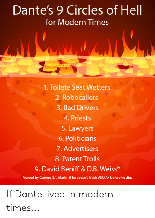 """Bad, Martin, and Circles: Dante's 9 Circles of Hell  for Modern Times  1. Toilete Seat Wetters  2. Robocallers  3. Bad Drivers  4.Priests  5. Lawyers  6. Politicians  7. Advertisers  8. Patent Trolls  9. David Beniff& D.B. Weiss*  """"joined by George R.R. Martin if he doesn't finish ASOIAF before he dies If Dante lived in modern times..."""