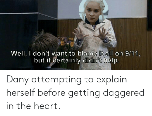 Herself: Dany attempting to explain herself before getting daggered in the heart.