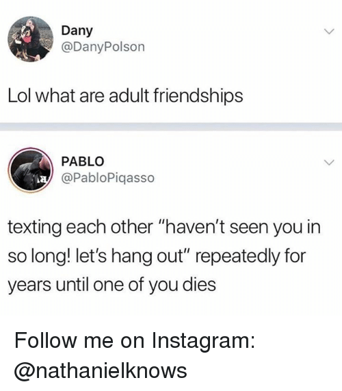 "Instagram, Lol, and Memes: Dany  @DanyPolson  Lol what are adult friendships  PABLO  @PabloPiqasso  texting each other ""haven't seen you in  so long! let's hang out"" repeatedly for  years until one of you dies Follow me on Instagram: @nathanielknows"