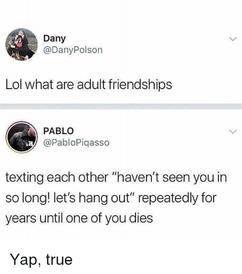 "Dank, Lol, and Texting: Dany  @DanyPolson  Lol what are adult friendships  PABLO  @PabloPiqasso  texting each other ""haven't seen you in  so long! let's hang out"" repeatedly for  years until one of you dies Yap, true"