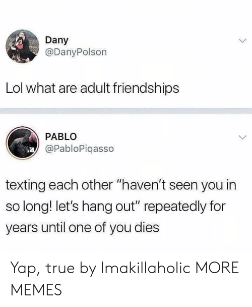 "Dank, Lol, and Memes: Dany  @DanyPolson  Lol what are adult friendships  PABLO  @PabloPiqasso  texting each other ""haven't seen you in  so long! let's hang out"" repeatedly for  years until one of you dies Yap, true by Imakillaholic MORE MEMES"