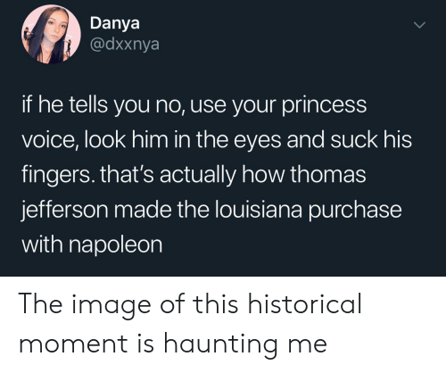 Thomas Jefferson, Image, and Louisiana: Danya  @dxxnya  if he tells you no, use your princess  voice, look him in the eyes and suck his  fingers. that's actually how thomas  jefferson made the louisiana purchase  with napoleon The image of this historical moment is haunting me