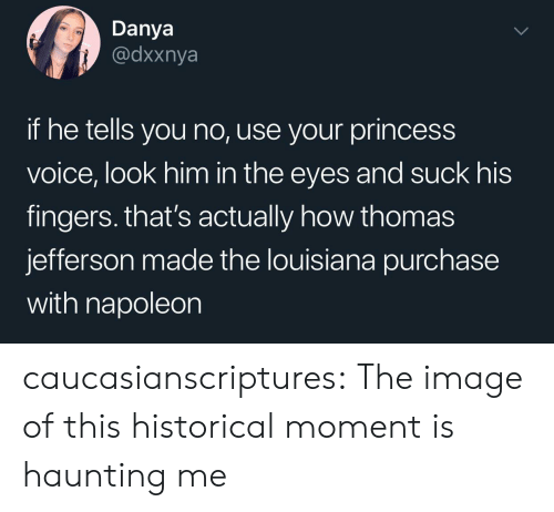 Haunting: Danya  @dxxnya  if he tells you no, use your princess  voice, look him in the eyes and suck his  fingers. that's actually how thomas  jefferson made the louisiana purchase  with napoleon caucasianscriptures: The image of this historical moment is haunting me