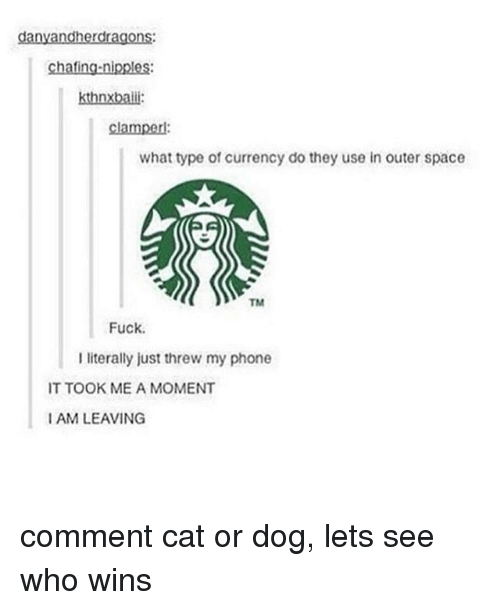 cat-or-dog: danyandherdragons:  chafing-nipples:  what type of currency do they use in outer space  Fuck.  I literally just threw my phone  IT TOOK ME A MOMENT  I AM LEAVING comment cat or dog, lets see who wins