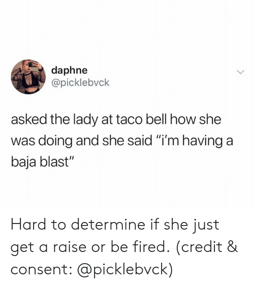"Taco Bell, How, and Bell: daphne  @picklebvck  asked the lady at taco bell how she  was doing and she said ""i'm having a  baja blast"" Hard to determine if she just get a raise or be fired. (credit & consent: @picklebvck)"