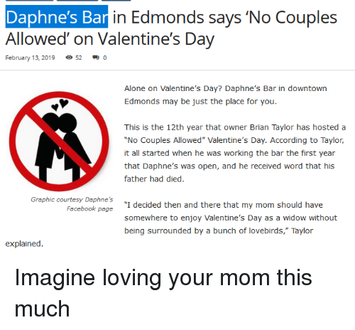 "Being Alone, Facebook, and Valentine's Day: Daphne's Ba  Allowed on Valentine's Day  in Edmonds says No Couples  February 13, 2019  520  Alone on Valentine's Day? Daphne's Bar in downtown  Edmonds may be just the place for you.  This is the 12th year that owner Brian Taylor has hosted a  No Couples Allowed"" Valentine's Day. According to Taylor,  it all started when he was working the bar the first year  that Daphne's was open, and he received word that his  father had died.  Graphic courtesy Daphne's  Facebook page  ""I decided then and there that my mom should have  somewhere to enjoy Valentine's Day as a widow without  being surrounded by a bunch of lovebirds,"" Taylor  explained. Imagine loving your mom this much"