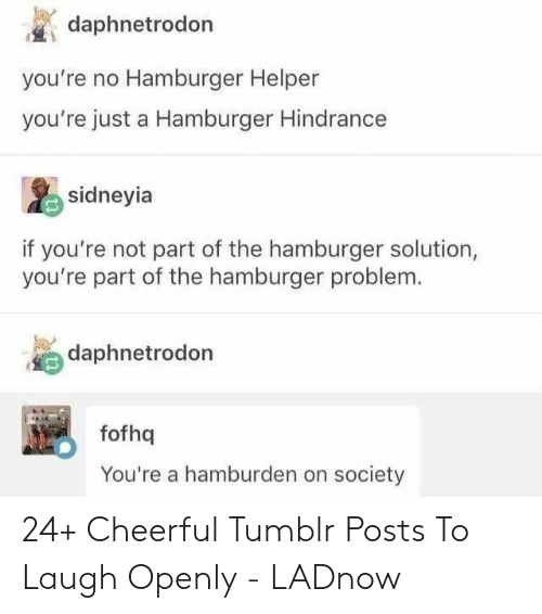 Hamburger Helper, Tumblr, and Hamburger: daphnetrodon  you're no Hamburger Helper  you're just a Hamburger Hindrance  sidneyia  if you're not part of the hamburger solution,  you're part of the hamburger problem.  daphnetrodon  fofhq  You're a hamburden on society 24+ Cheerful Tumblr Posts To Laugh Openly - LADnow