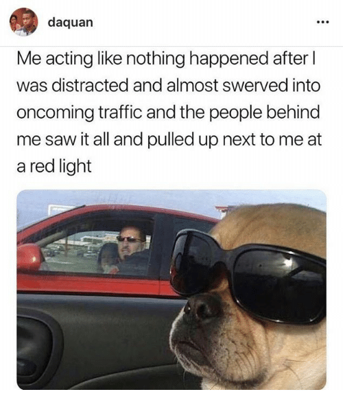 Daquan, Saw, and Traffic: daquan  Me acting like nothing happened after  was distracted and almost swerved into  oncoming traffic and the people behind  me saw it all and pulled up next to me at  a red light