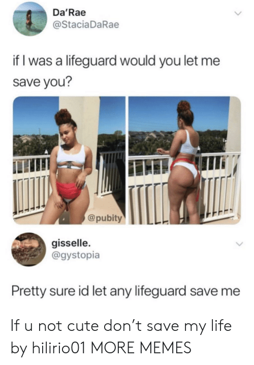 Cute, Dank, and Life: Da'Rae  @Stacia DaRae  if I was a lifeguard would you let me  save you?  @pubity  gisselle.  @gystopia  Pretty sure id let any lifeguard save me If u not cute don't save my life by hilirio01 MORE MEMES