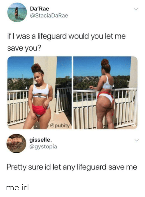 Irl, Me IRL, and You: Da'Rae  @StaciaDaRae  if I was a lifeguard would you let me  save you?  @pubityTLL  gisselle  @gystopia  Pretty sure id let any lifeguard save me me irl