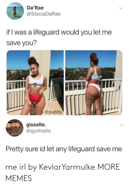 Dank, Memes, and Target: Da'Rae  @StaciaDaRae  if I was a lifeguard would you let me  save you?  @pubityTLL  gisselle  @gystopia  Pretty sure id let any lifeguard save me me irl by KevlarYarmulke MORE MEMES