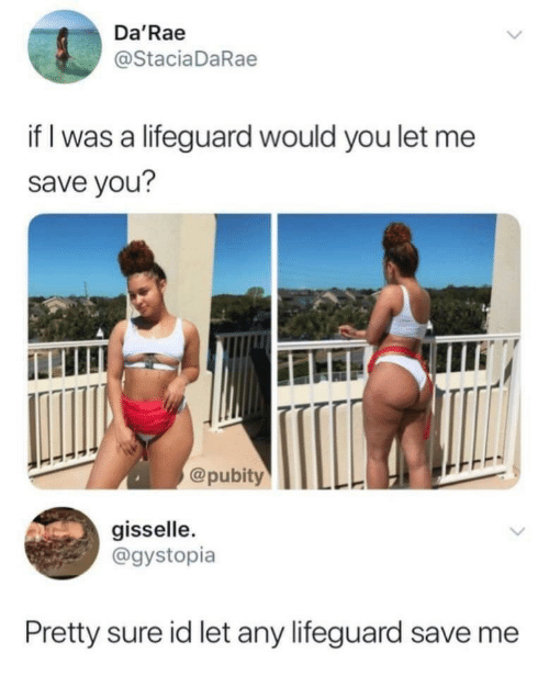 You, Sure, and Save Me: Da'Rae  @StaciaDaRae  if I was a lifeguard would you let me  save you?  @pubityLL  gisselle.  @gystopia  Pretty sure id let any lifeguard save me
