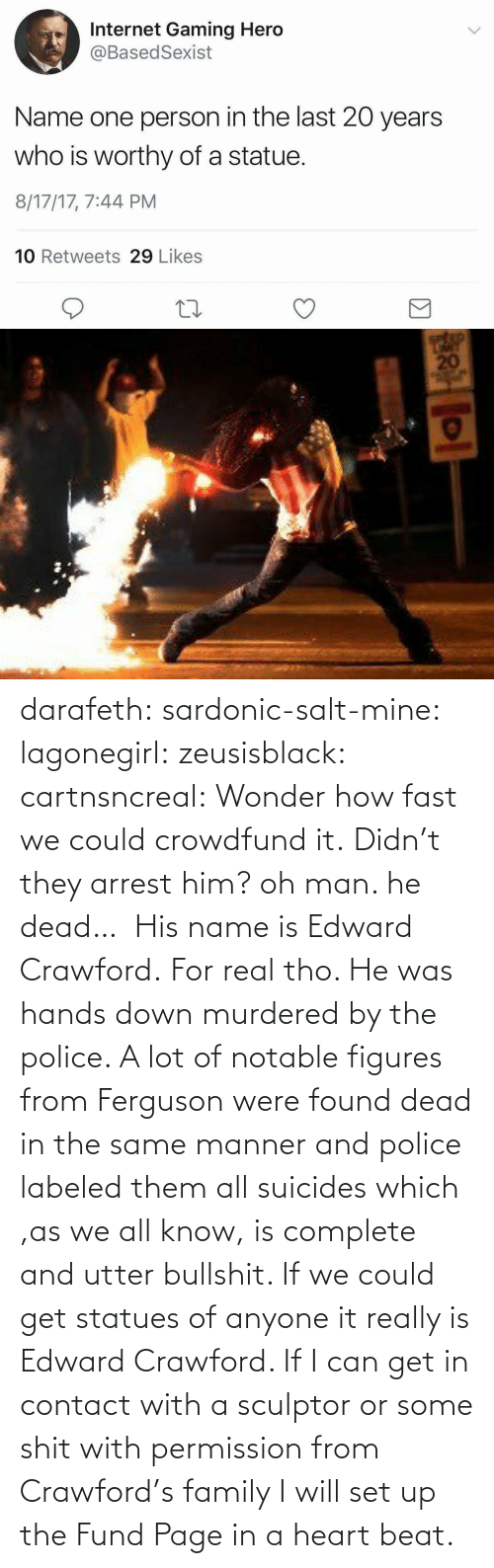 were: darafeth: sardonic-salt-mine:  lagonegirl:  zeusisblack:  cartnsncreal:   Wonder how fast we could crowdfund it.    Didn't they arrest him?  oh man. he dead…   His name is Edward Crawford.   For real tho. He was hands down murdered by the police. A lot of notable figures from Ferguson were found dead in the same manner and police labeled them all suicides which ,as we all know, is complete and utter bullshit.  If we could get statues of anyone it really is Edward Crawford. If I can get in contact with a sculptor or some shit with permission from Crawford's family I will set up the Fund Page in a heart beat.