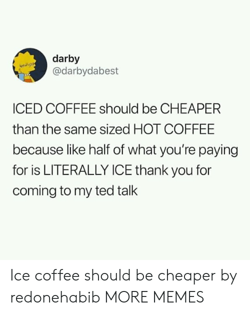 Dank, Memes, and Target: darby  @darbydabest  ICED COFFEE should be CHEAPER  than the same sized HOT COFFEE  because like half of what you're paying  for is LITERALLY ICE thank you for  coming to my ted talk Ice coffee should be cheaper by redonehabib MORE MEMES