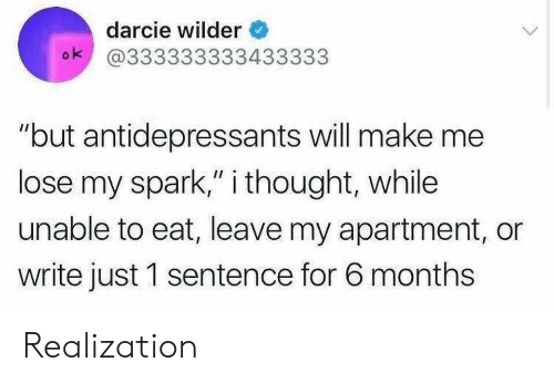 """Thought, Will, and Make: darcie wilder  ok @333333333433333  """"but antidepressants will make me  lose my spark,"""" i thought, while  unable to eat, leave my apartment, or  write just 1 sentence for 6 months Realization"""