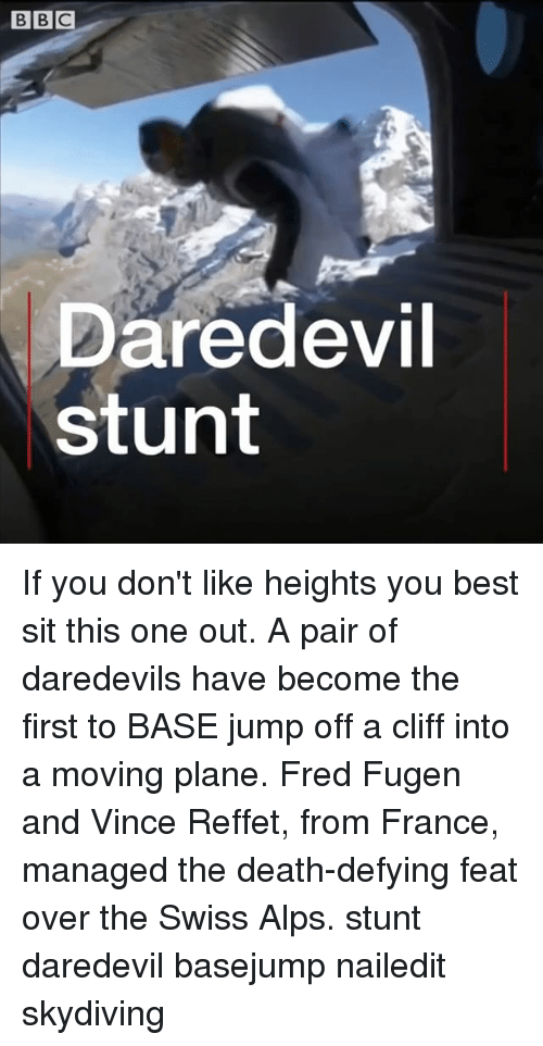 Memes, Daredevil, and Best: Daredevil  stunt If you don't like heights you best sit this one out. A pair of daredevils have become the first to BASE jump off a cliff into a moving plane. Fred Fugen and Vince Reffet, from France, managed the death-defying feat over the Swiss Alps. stunt daredevil basejump nailedit skydiving