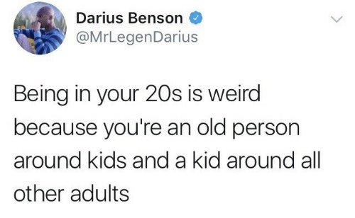 Weird, Kids, and Old: Darius Benson  @MrLegenDarius  Being in your 20s is weird  because you're an old person  around kids and a kid around all  other adults