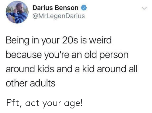 Pft, Weird, and Kids: Darius Benson  @MrLegenDarius  Being in your 20s is weird  because you're an old person  around kids and a kid around all  other adults Pft, act your age!