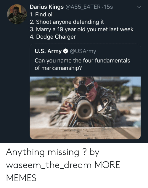 Dank, Memes, and Target: Darius Kings @A55_E4TER 15s  1. Find oil  2. Shoot anyone defending it  3. Marry a 19 year old you met last week  4. Dodge Charger  U.S. Army @USArmy  Can you name the four fundamental:s  of marksmanship? Anything missing ? by waseem_the_dream MORE MEMES