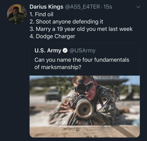 Army, Dodge, and Old: Darius Kings @A55_E4TER 15s  1. Find oil  2. Shoot anyone defending it  3. Marry a 19 year old you met last week  4. Dodge Charger  U.S. Army @USArmy  Can you name the four fundamental:s  of marksmanship?