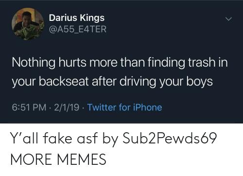 Dank, Driving, and Fake: Darius Kings  @A55_E4TER  Nothing hurts more than finding trash in  your backseat after driving your boys  6:51 PM 2/1/19 Twitter for iPhone Y'all fake asf by Sub2Pewds69 MORE MEMES