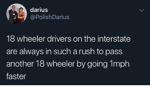 Wheeler: darius  PolishDarius  18 wheeler drivers on the interstate  are always in such a rush to pass  another 18 wheeler by going 1mph  faster