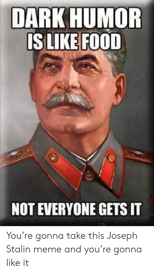 Joseph Stalin Meme: DARK HUMOR  IS LIKE FOOD  NOT EVERYONE GETS IT You're gonna take this Joseph Stalin meme and you're gonna like it