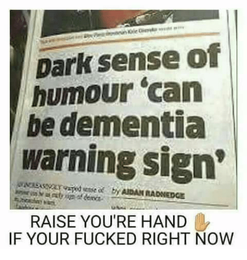 "Dank, Fucking, and Dementia: Dark sense of  humour ""can  be dementia  warning sign'  AIDAN RADNEDGE  RAISE YOU'RE HAND  IF YOUR FUCKED RIGHT NOW"