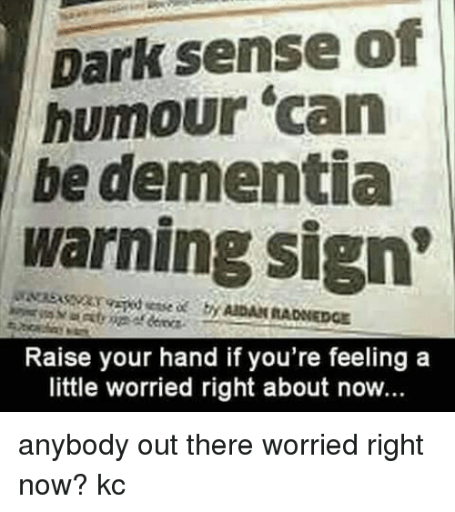 Memes, Dementia, and 🤖: Dark sense of  humour can  be dementia  warning sign'  Raise your hand if you're feeling a  little worried right about now... anybody out there worried right now?  kc