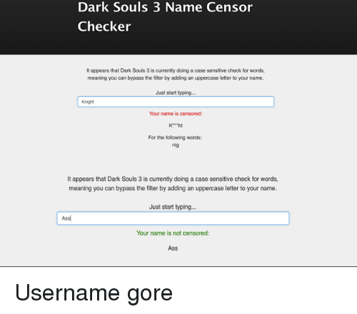 """Ass, Meaning, and The Following: Dark Souls 3 Name Censor  Checker  It appears that Dark Souls 3 is currently doing a case sensitive check for words,  meaning you can bypass the filter by adding an uppercase letter to your name.  Just start typing.  Knight  Your name is censored:  K""""ht  For the following words:  nig  It appears that Dark Souls 3 is currently doing a case sensitive check for words,  meaning you can bypass the filter by adding an uppercase letter to your name.  Just start typing  Ass  Your name is not censored  Ass"""