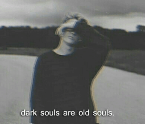 Old, Dark Souls, and Dark: dark souls are old souls.