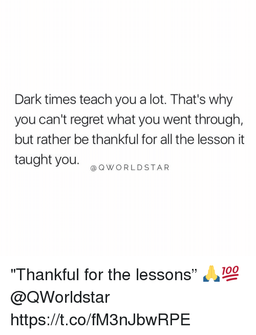 "Memes, Regret, and All The: Dark times teach you a lot. That's why  you can't regret what you went through,  but rather be thankful for all the lesson it  taught you.  @ QWORLDSTAR ""Thankful for the lessons"" 🙏💯 @QWorldstar https://t.co/fM3nJbwRPE"