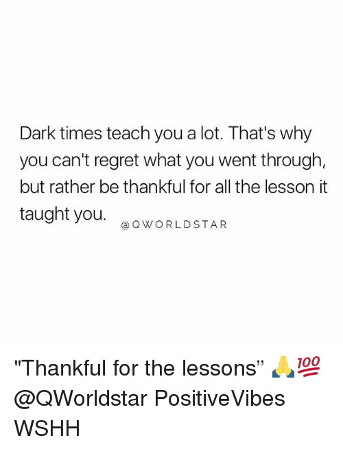 "Memes, Regret, and Wshh: Dark times teach you a lot. That's why  you can't regret what you went through,  but rather be thankful for all the lesson it  taught you  QWORLDSTAR ""Thankful for the lessons"" 🙏💯 @QWorldstar PositiveVibes WSHH"