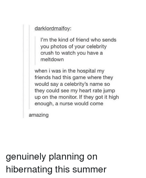 Crush, Friends, and Tumblr: darklordmalfoy:  I'm the kind of friend who sends  you photos of your celebrity  crush to watch you have a  meltdown  when i was in the hospital my  friends had this game where they  would say a celebrity's name so  they could see my heart rate jump  up on the monitor. If they got it high  enough, a nurse would come  amazing genuinely planning on hibernating this summer