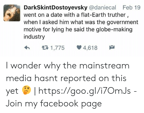 Facebook, Date, and Earth: DarkSkintDostoyevsky @daniecal Feb 19  went on a date with a flat-Earth truther  when I asked him what was the government  motive for lying he said the globe-making  industry  h  1,775 4,618 I wonder why the mainstream media hasnt reported on this yet 🤔 | https://goo.gl/i7OmJs - Join my facebook page