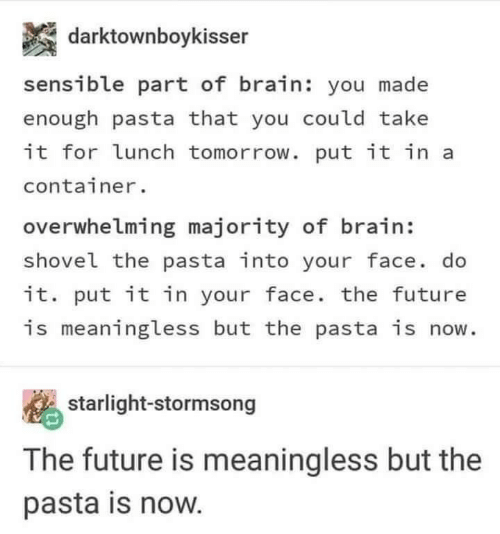 Future, Brain, and Tomorrow: darktownboykisser  sensible part of brain: you made  enough pasta that you could take  it for lunch tomorrow. put it in a  container.  overwhelming majority of brain:  shovel the pasta into your face. do  it. put it in your face. the future  is meaningless but the pasta is now.  starlight-stormsong  The future is meaningless but the  pasta is now.