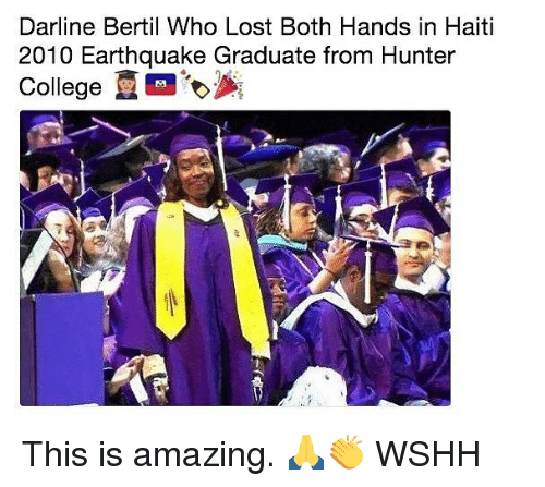 College, Memes, and Wshh: Darline Bertil Who Lost Both Hands in Haiti  2010 Earthquake Graduate from Hunter  College This is amazing. 🙏👏 WSHH