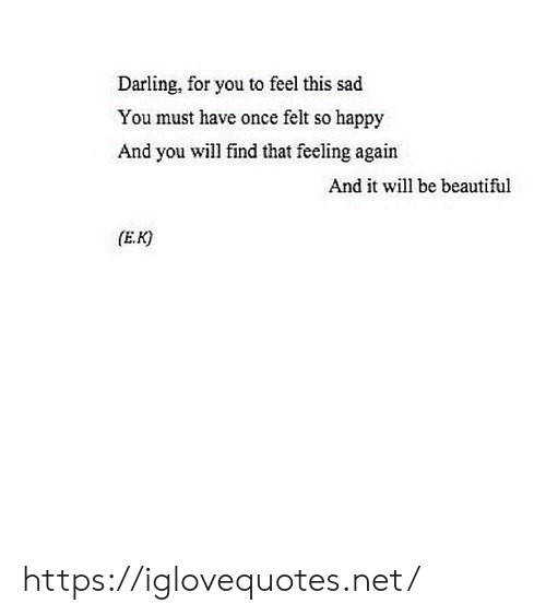 Beautiful, Happy, and Sad: Darling, for you to feel this sad  You must have once felt so happy  And you will find that feeling again  And it wil be beautiful  (E.K) https://iglovequotes.net/
