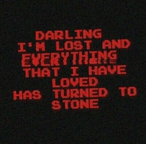 Lost, Stone, and Darling: DARLING  I'M LOST AND  EVERYTHING  THAT I HAVE  LOVED  HAS TURNED TO  STONE