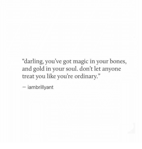 """Bones, Magic, and Got: """"darling, you've got magic in your bones,  and gold in your soul. don't let anyone  treat you like you're ordinary.""""  - iambrillyant"""