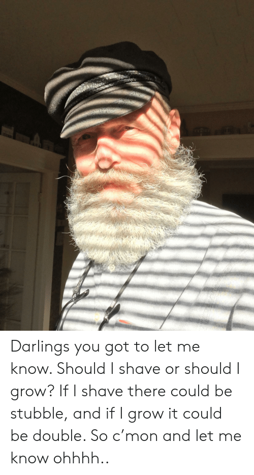 Got, Grow, and Double: Darlings you got to let me know. Should I shave or should I grow? If I shave there could be stubble, and if I grow it could be double. So c'mon and let me know ohhhh..