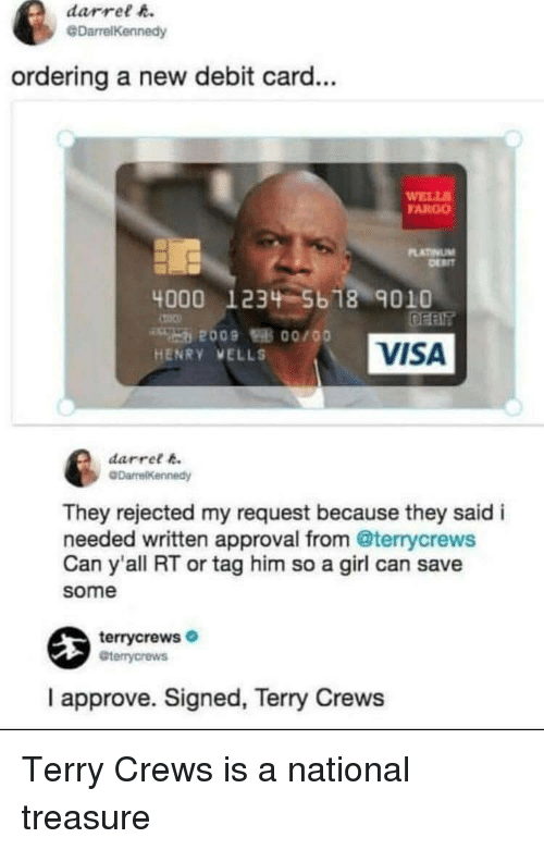 debit card: darrel h.  @DarrelKennedy  ordering a new debit card...  WELL  FARGO  LATINUM  4000 1234 5b 18 9010  VISA  HENRY VELLS  darret k  They rejected my request because they said i  needed written approval from @terrycrews  Can y'all RT or tag him so a girl can save  some  terrycrews  Gterrycrews  I approve. Signed, Terry Crews Terry Crews is a national treasure