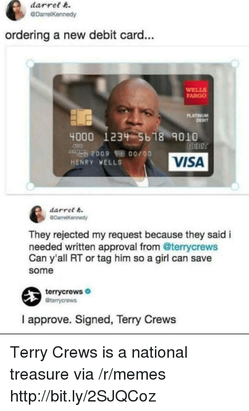 debit card: darrel h.  @DarrelKennedy  ordering a new debit card...  WELL  FARGO  LATINUM  4000 1234 5b 18 9010  VISA  HENRY VELLS  darret k  They rejected my request because they said i  needed written approval from @terrycrews  Can y'all RT or tag him so a girl can save  some  terrycrews  Gterrycrews  I approve. Signed, Terry Crews Terry Crews is a national treasure via /r/memes http://bit.ly/2SJQCoz