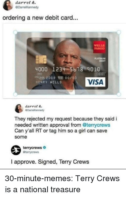 Memes, Target, and Terry Crews: darrel h.  @DarrelKennedy  ordering a new debit card...  WELL  FARGO  LATINUM  4000 1234 5b 18 9010  VISA  HENRY VELLS  darret k  They rejected my request because they said i  needed written approval from @terrycrews  Can y'all RT or tag him so a girl can save  some  terrycrews  Gterrycrews  I approve. Signed, Terry Crews 30-minute-memes:  Terry Crews is a national treasure